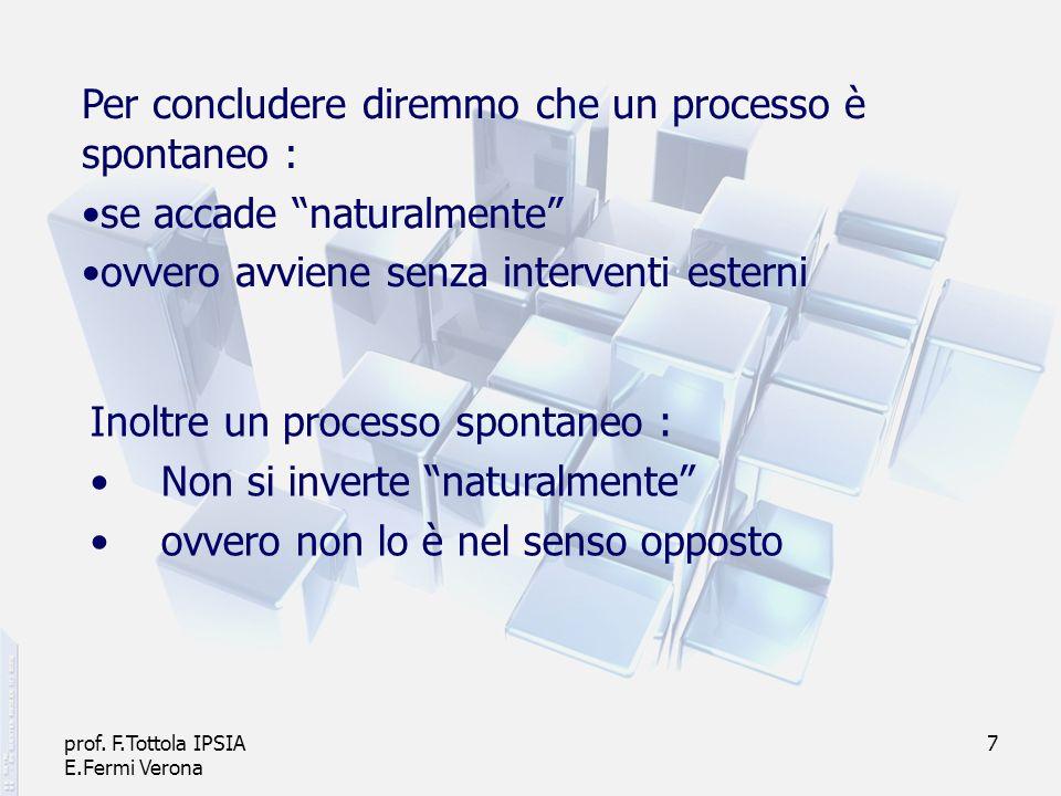 prof. F.Tottola IPSIA E.Fermi Verona 7 Per concludere diremmo che un processo è spontaneo : se accade naturalmente ovvero avviene senza interventi est