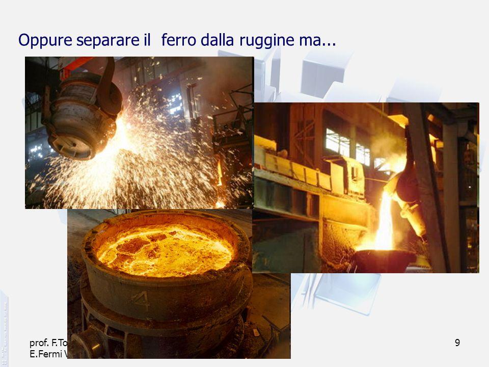 prof. F.Tottola IPSIA E.Fermi Verona 9 Oppure separare il ferro dalla ruggine ma...