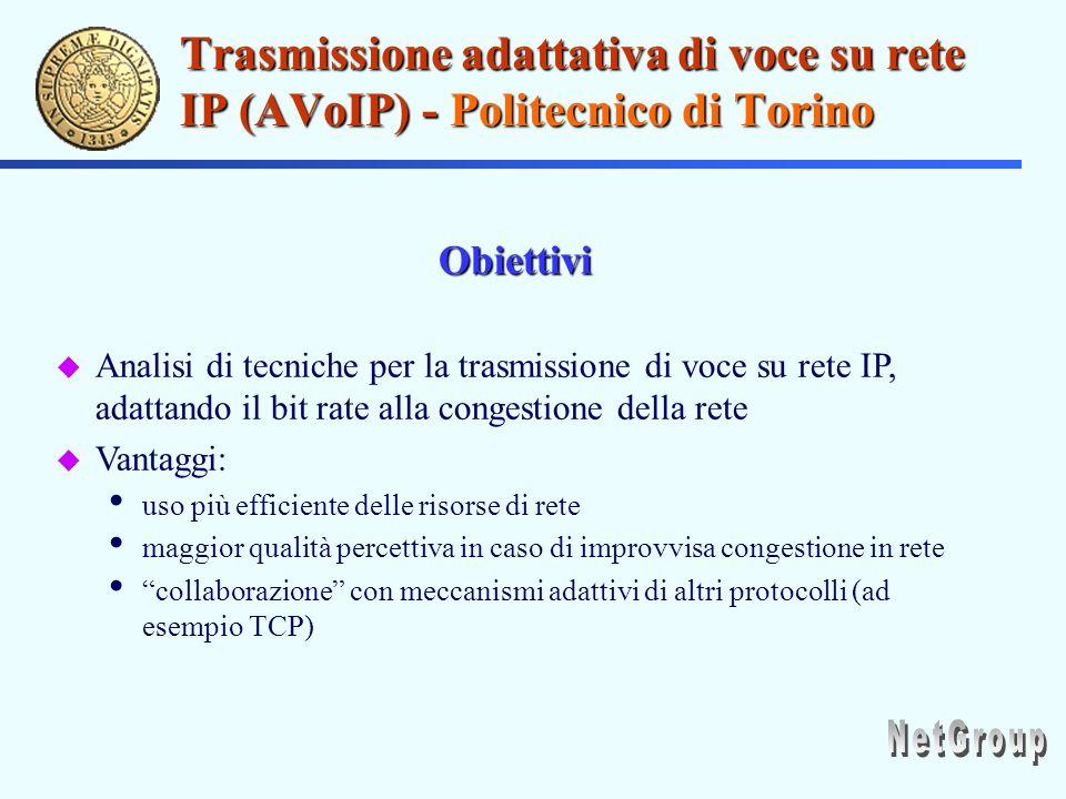 Trasmissione adattativa di voce su rete IP (AVoIP) - Politecnico di Torino u Analisi di tecniche per la trasmissione di voce su rete IP, adattando il bit rate alla congestione della rete u Vantaggi: uso più efficiente delle risorse di rete maggior qualità percettiva in caso di improvvisa congestione in rete collaborazione con meccanismi adattivi di altri protocolli (ad esempio TCP) Obiettivi