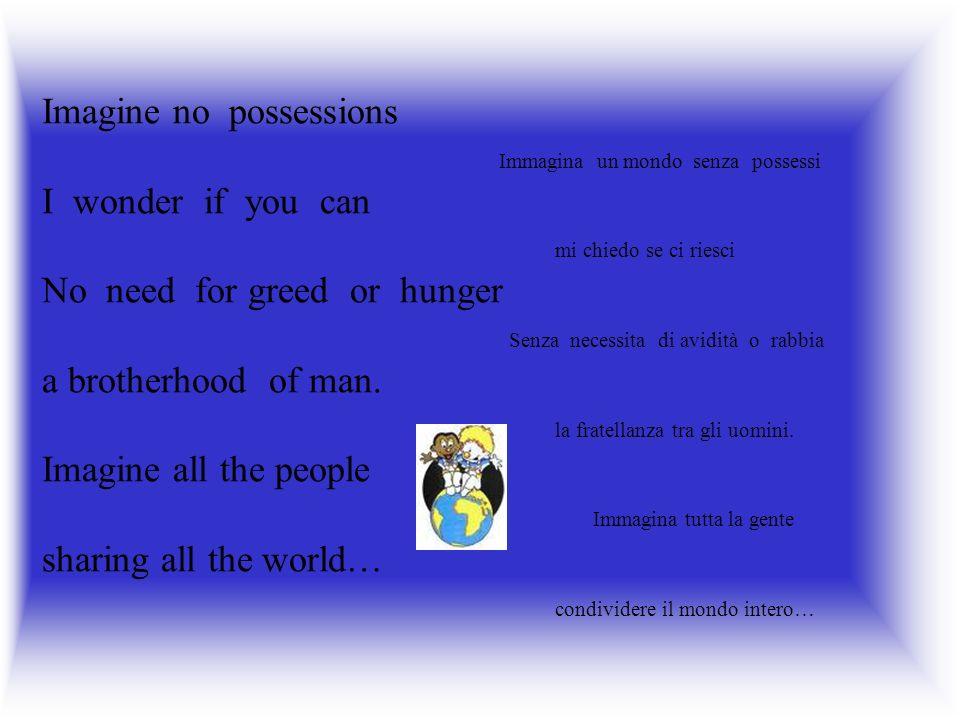 Imagine no possessions Immagina un mondo senza possessi I wonder if you can mi chiedo se ci riesci No need for greed or hunger Senza necessita di avidità o rabbia a brotherhood of man.