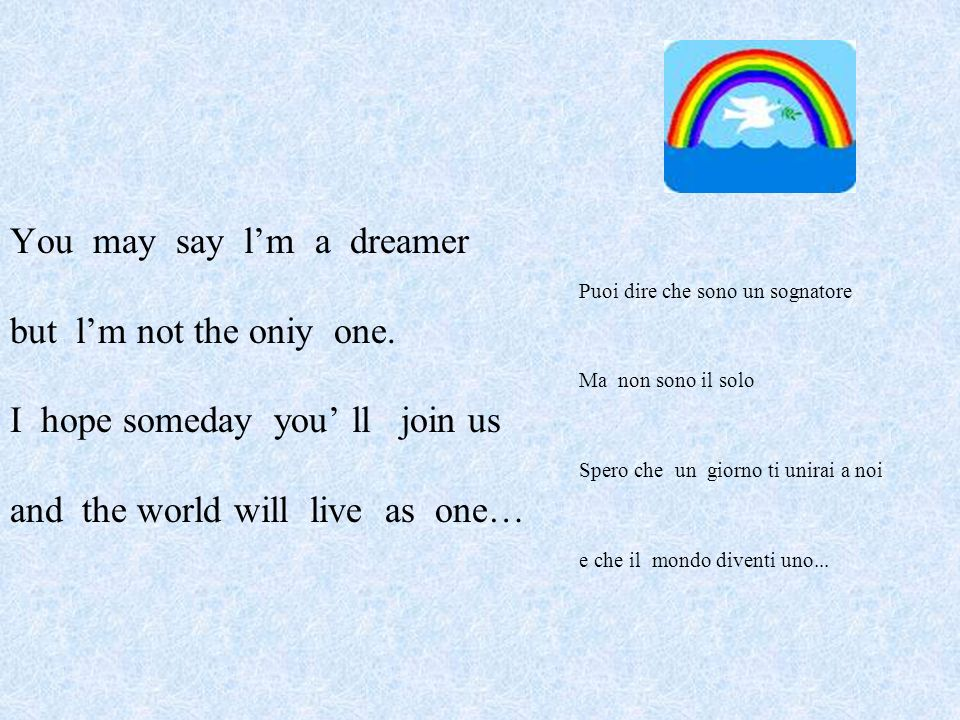 You may say lm a dreamer Puoi dire che sono un sognatore but lm not the oniy one.