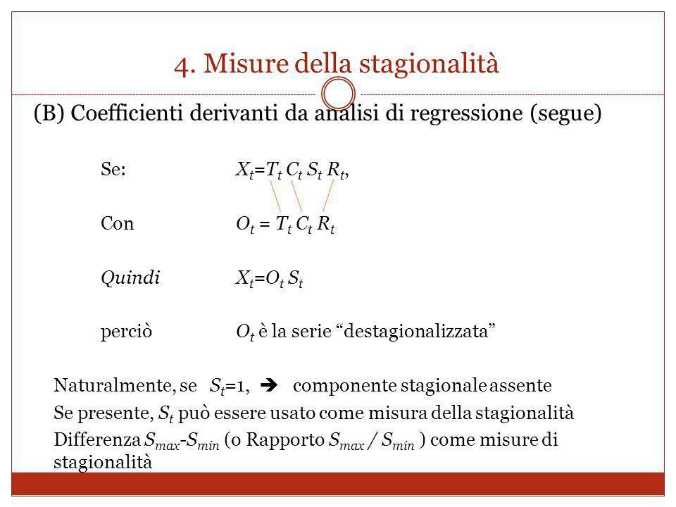 4. Misure della stagionalità (B) Coefficienti derivanti da analisi di regressione (segue) Se: X t =T t C t S t R t, Con O t = T t C t R t Quindi X t =