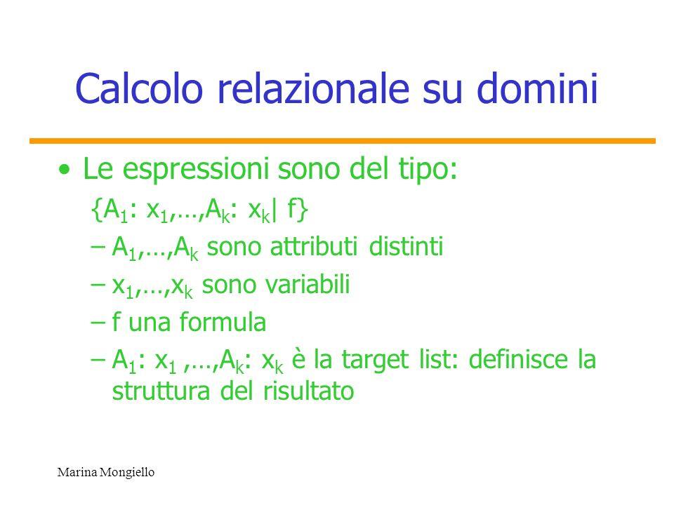 Marina Mongiello Calcolo relazionale su domini Le espressioni sono del tipo: {A 1 : x 1,…,A k : x k | f} –A 1,…,A k sono attributi distinti –x 1,…,x k