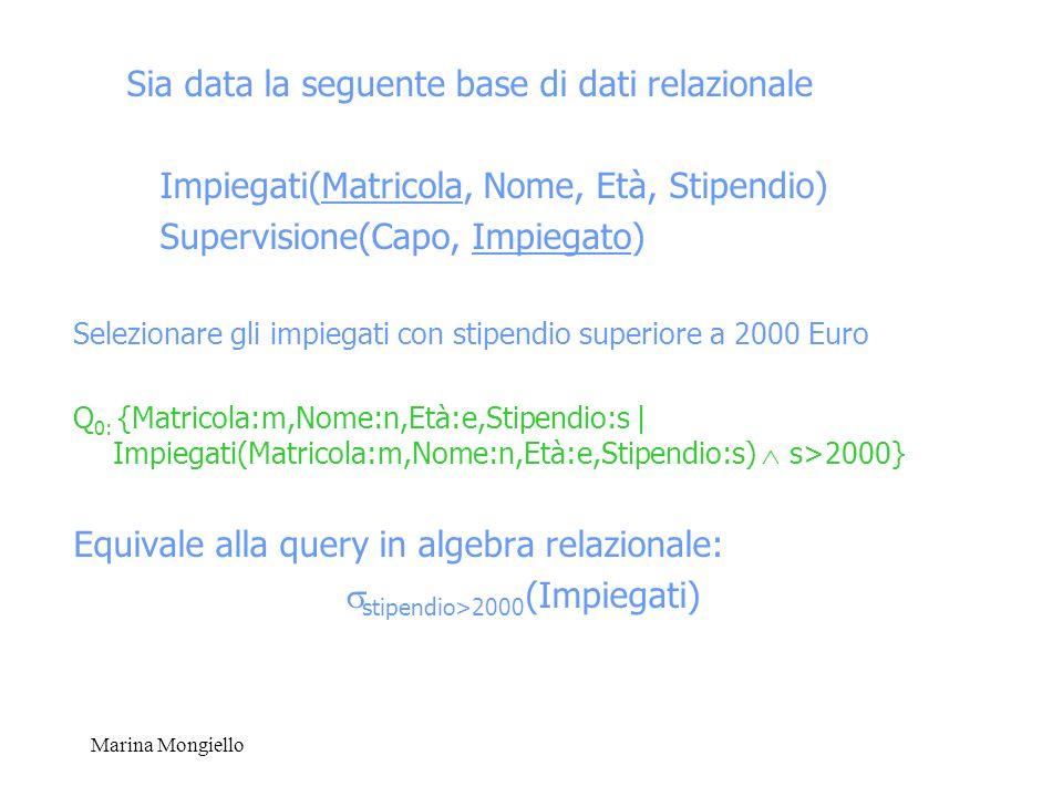 Marina Mongiello Sia data la seguente base di dati relazionale Impiegati(Matricola, Nome, Età, Stipendio) Supervisione(Capo, Impiegato) Selezionare gl