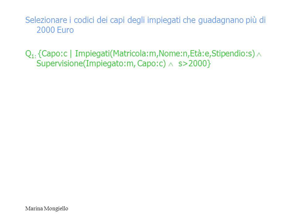 Marina Mongiello Selezionare i codici dei capi degli impiegati che guadagnano più di 2000 Euro Q 1: {Capo:c | Impiegati(Matricola:m,Nome:n,Età:e,Stipe