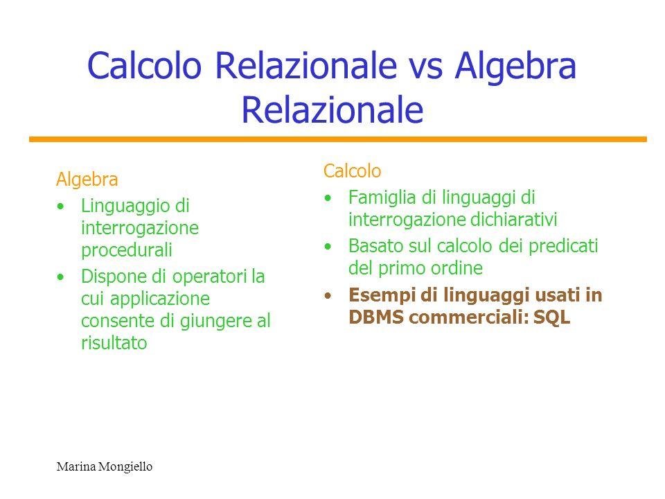 Marina Mongiello Algebra vs Calcolo Una medesima interrogazione può essere effettuata in algebra relazionale ed in calcolo relazionale (fornendo lo stesso risultato) CalcoloAlgebra Uguale Espressività