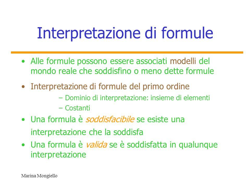 Marina Mongiello Semantica Linterpretazione definisce la semantica della logica: – Congiunzione – Disgiunzione – Negazione –Una formula x F(x) è soddisfatta se esiste un elemento a tale che F(a) sia soddisfatta –Una formula (x) F(x) è soddisfatta se per tutti gli elementi a,b,c, … F (a), F(b),ecc sono soddisfatte