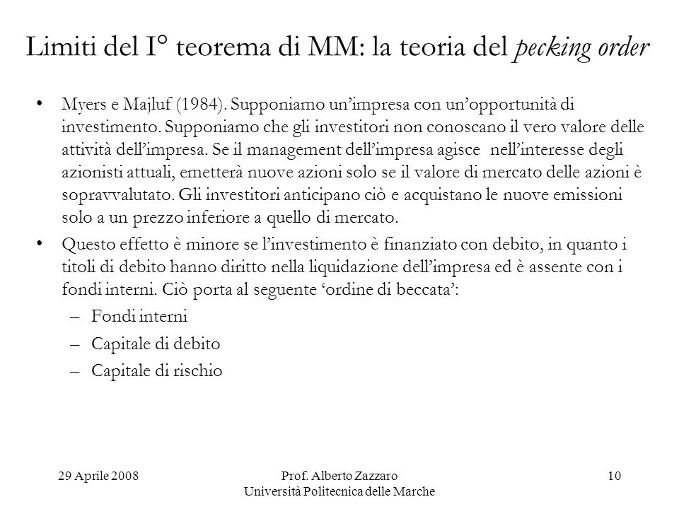 29 Aprile 2008Prof. Alberto Zazzaro Università Politecnica delle Marche 10 Limiti del I° teorema di MM: la teoria del pecking order Myers e Majluf (19