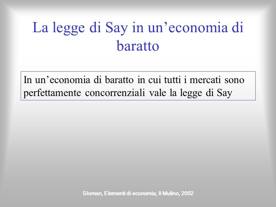 Sloman, Elementi di economia, Il Mulino, 2002 La legge di Say in uneconomia di baratto In uneconomia di baratto in cui tutti i mercati sono perfettame