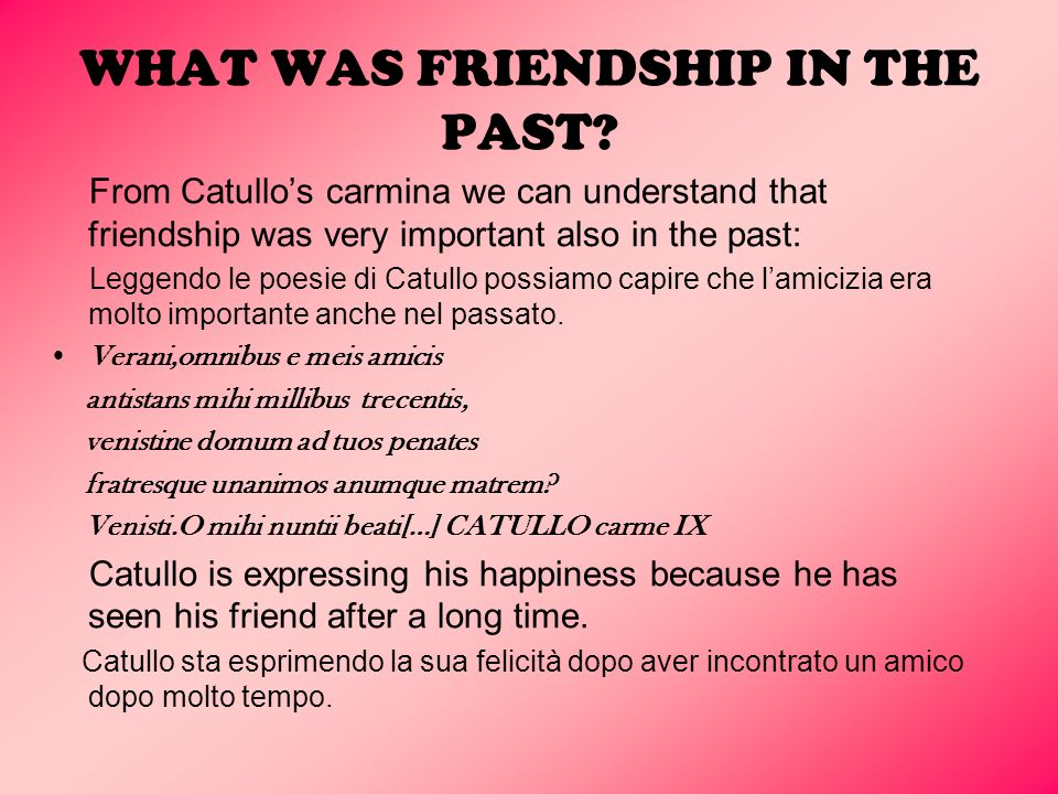 WHAT WAS FRIENDSHIP IN THE PAST? From Catullos carmina we can understand that friendship was very important also in the past: Leggendo le poesie di Ca