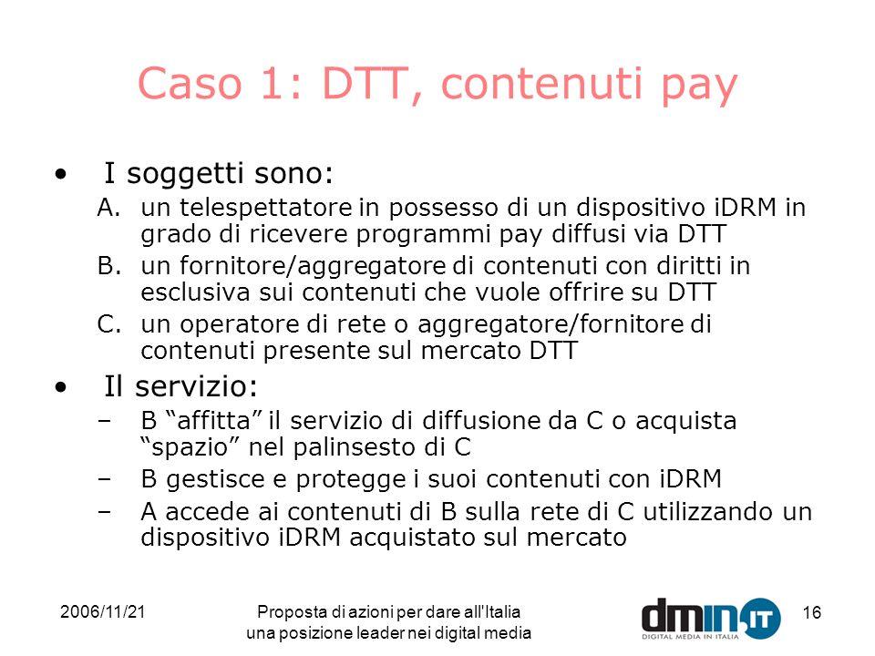 2006/11/21Proposta di azioni per dare all Italia una posizione leader nei digital media 16 Caso 1: DTT, contenuti pay I soggetti sono: A.un telespettatore in possesso di un dispositivo iDRM in grado di ricevere programmi pay diffusi via DTT B.un fornitore/aggregatore di contenuti con diritti in esclusiva sui contenuti che vuole offrire su DTT C.un operatore di rete o aggregatore/fornitore di contenuti presente sul mercato DTT Il servizio: –B affitta il servizio di diffusione da C o acquista spazio nel palinsesto di C –B gestisce e protegge i suoi contenuti con iDRM –A accede ai contenuti di B sulla rete di C utilizzando un dispositivo iDRM acquistato sul mercato