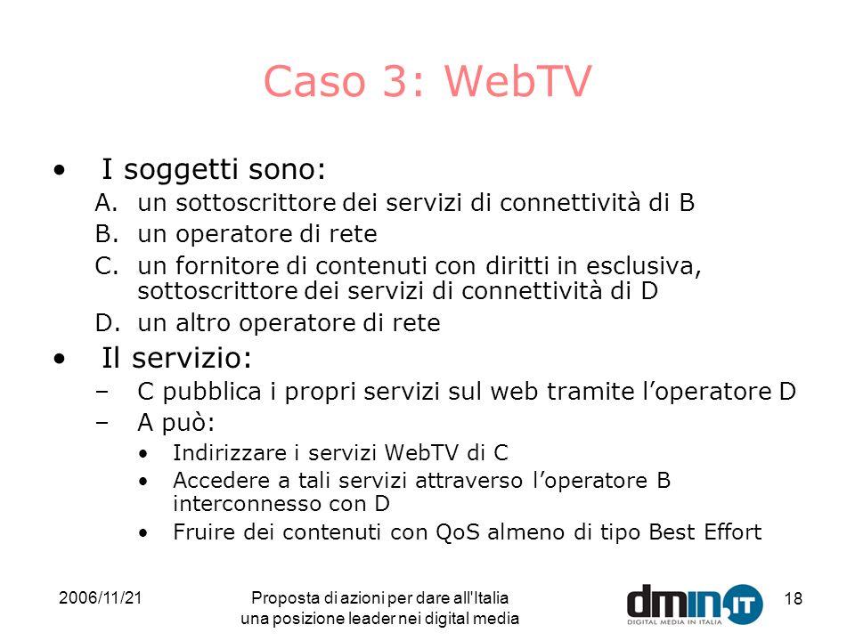 2006/11/21Proposta di azioni per dare all Italia una posizione leader nei digital media 18 Caso 3: WebTV I soggetti sono: A.un sottoscrittore dei servizi di connettività di B B.un operatore di rete C.un fornitore di contenuti con diritti in esclusiva, sottoscrittore dei servizi di connettività di D D.un altro operatore di rete Il servizio: –C pubblica i propri servizi sul web tramite loperatore D –A può: Indirizzare i servizi WebTV di C Accedere a tali servizi attraverso loperatore B interconnesso con D Fruire dei contenuti con QoS almeno di tipo Best Effort