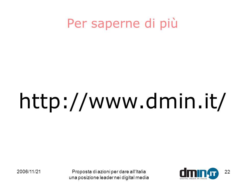 2006/11/21Proposta di azioni per dare all Italia una posizione leader nei digital media 22 Per saperne di più http://www.dmin.it/