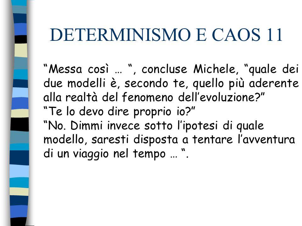 DETERMINISMO E CAOS 11 Messa così …, concluse Michele, quale dei due modelli è, secondo te, quello più aderente alla realtà del fenomeno dellevoluzione.