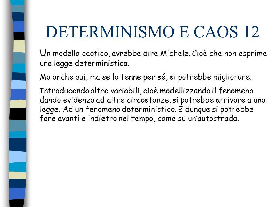 DETERMINISMO E CAOS 12 U n modello caotico, avrebbe dire Michele.