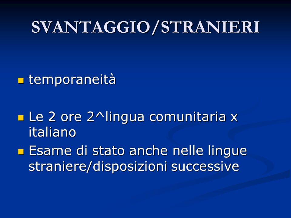 SVANTAGGIO/STRANIERI temporaneità temporaneità Le 2 ore 2^lingua comunitaria x italiano Le 2 ore 2^lingua comunitaria x italiano Esame di stato anche