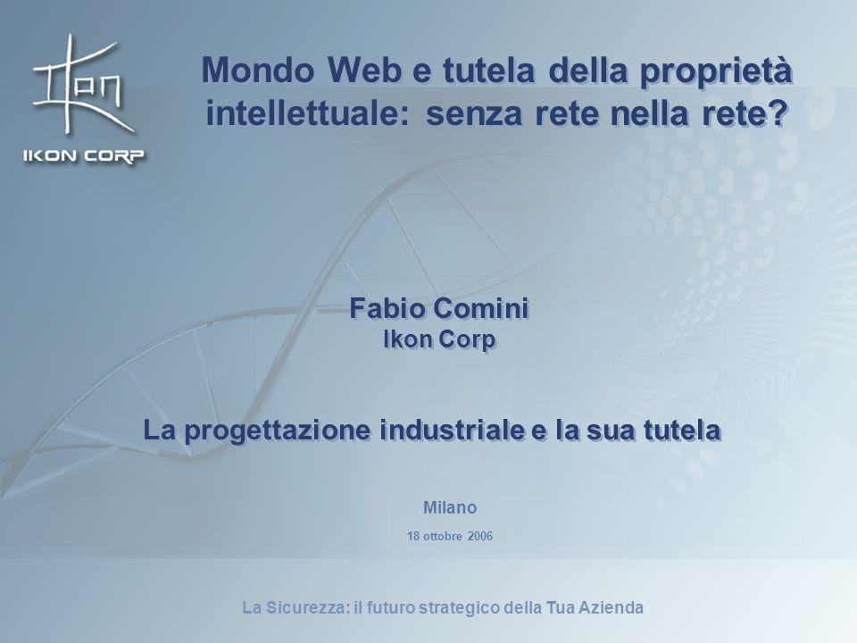 La Sicurezza: il futuro strategico della Tua Azienda La progettazione industriale e la sua tutela Fabio Comini Ikon Corp Fabio Comini Ikon Corp Milano