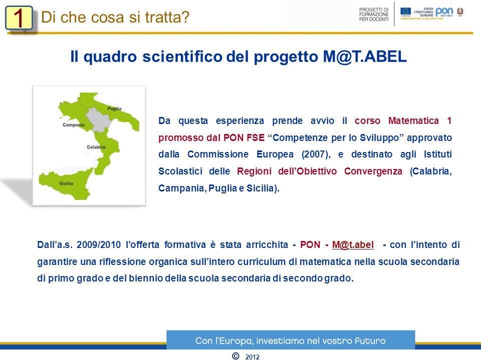 Il quadro scientifico del progetto M@T.ABEL Da questa esperienza prende avvio il corso Matematica 1 promosso dal PON FSE Competenze per lo Sviluppo approvato dalla Commissione Europea (2007), e destinato agli Istituti Scolastici delle Regioni dellObiettivo Convergenza (Calabria, Campania, Puglia e Sicilia).