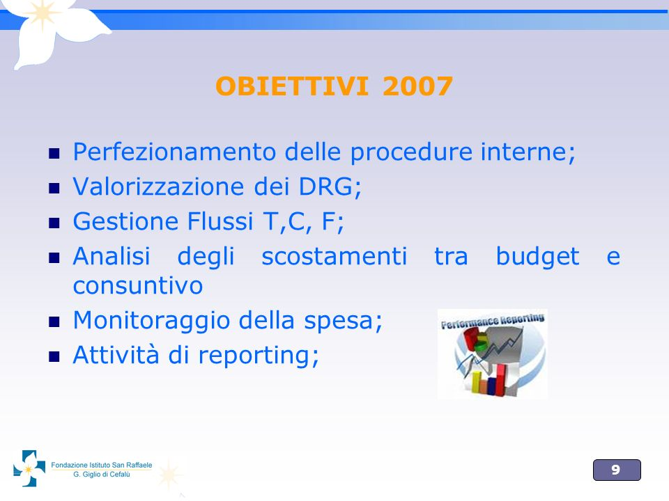 9 OBIETTIVI 2007 Perfezionamento delle procedure interne; Valorizzazione dei DRG; Gestione Flussi T,C, F; Analisi degli scostamenti tra budget e consu
