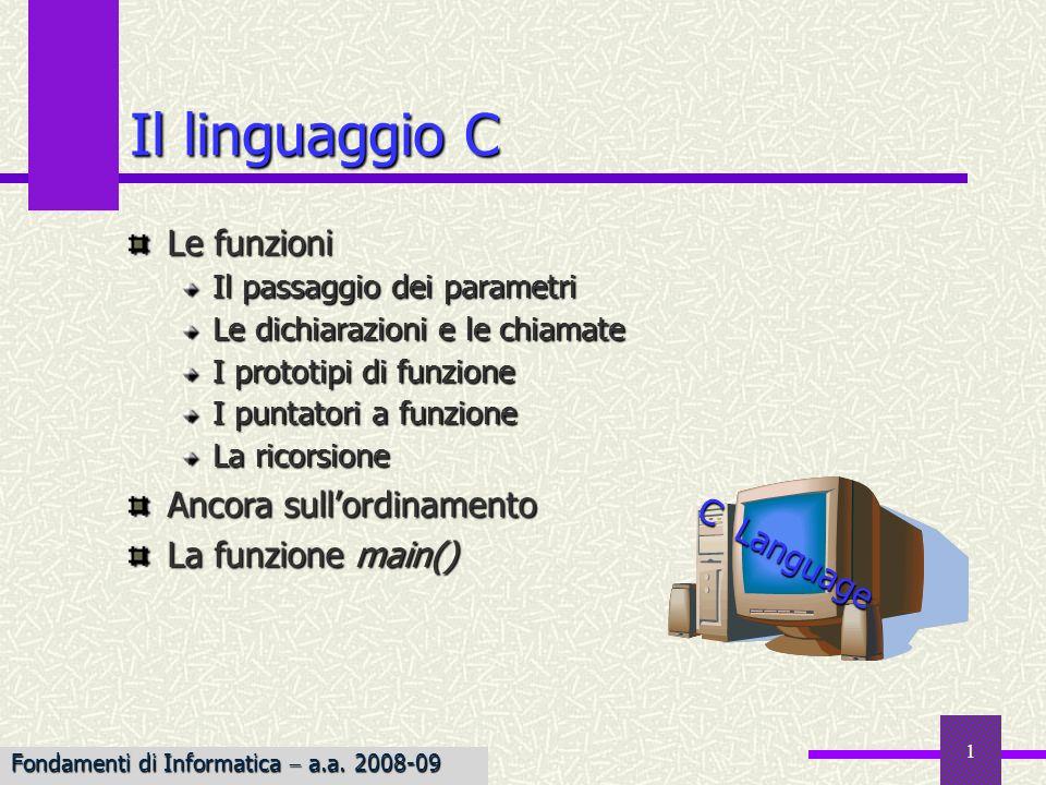 Fondamenti di Informatica I a.a. 2007-08 1 Il linguaggio C Le funzioni Il passaggio dei parametri Le dichiarazioni e le chiamate I prototipi di funzio