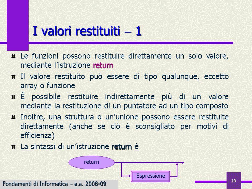 Fondamenti di Informatica I a.a. 2007-08 10 I valori restituiti 1 return Le funzioni possono restituire direttamente un solo valore, mediante listruzi