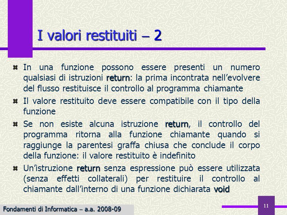 Fondamenti di Informatica I a.a. 2007-08 11 I valori restituiti 2 return In una funzione possono essere presenti un numero qualsiasi di istruzioni ret