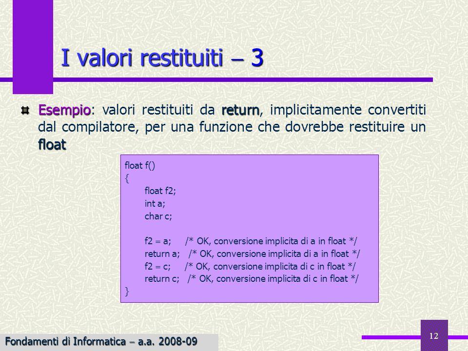 Fondamenti di Informatica I a.a. 2007-08 12 I valori restituiti 3 Esempioreturn float Esempio: valori restituiti da return, implicitamente convertiti