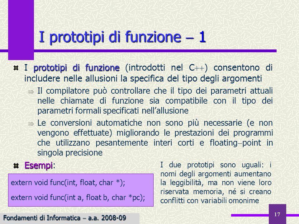 Fondamenti di Informatica I a.a. 2007-08 17 I prototipi di funzione 1 prototipi di funzione I prototipi di funzione (introdotti nel C ) consentono di