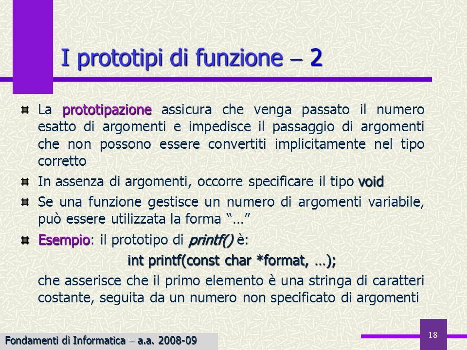 Fondamenti di Informatica I a.a. 2007-08 18 I prototipi di funzione 2 prototipazione La prototipazione assicura che venga passato il numero esatto di