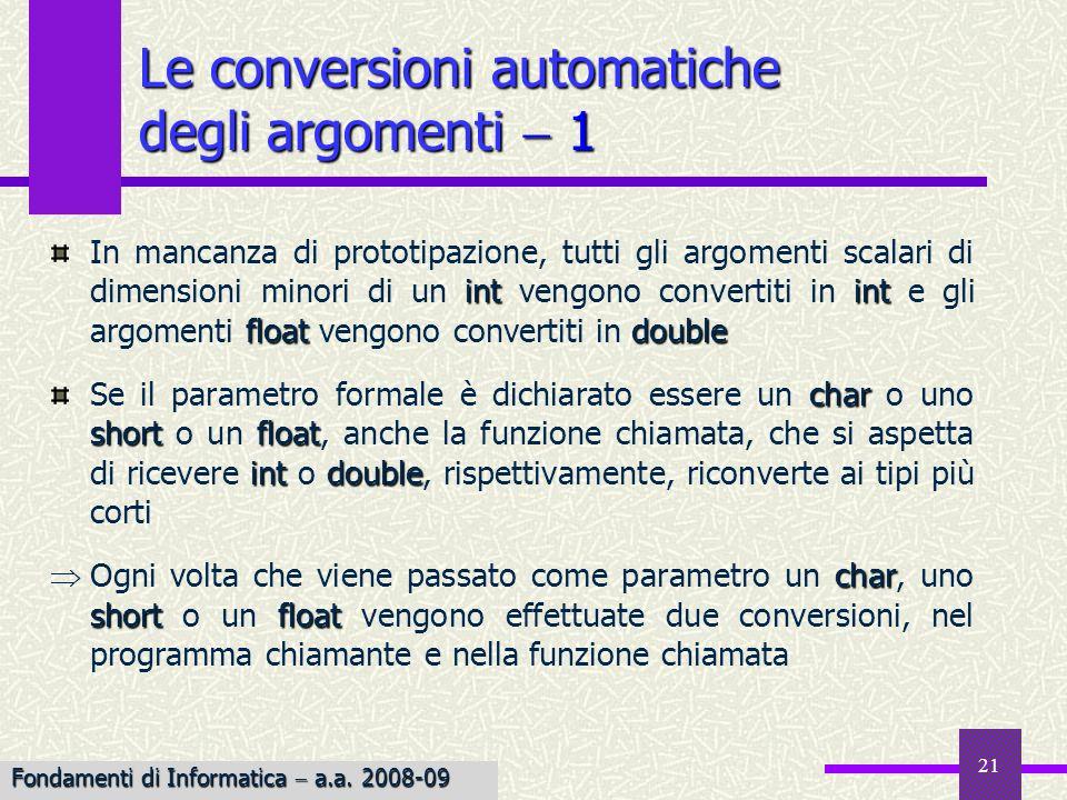 Fondamenti di Informatica I a.a. 2007-08 21 Le conversioni automatiche degli argomenti 1 intint floatdouble In mancanza di prototipazione, tutti gli a