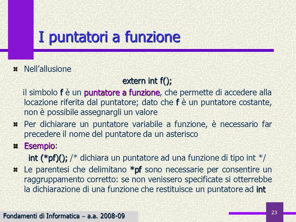 Fondamenti di Informatica I a.a. 2007-08 23 I puntatori a funzione Nellallusione extern int f(); f puntatorea funzione f il simbolo f è un puntatore a