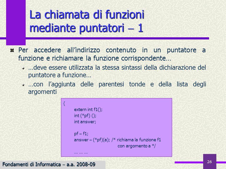 Fondamenti di Informatica I a.a. 2007-08 26 La chiamata di funzioni mediante puntatori 1 Per accedere allindirizzo contenuto in un puntatore a funzion