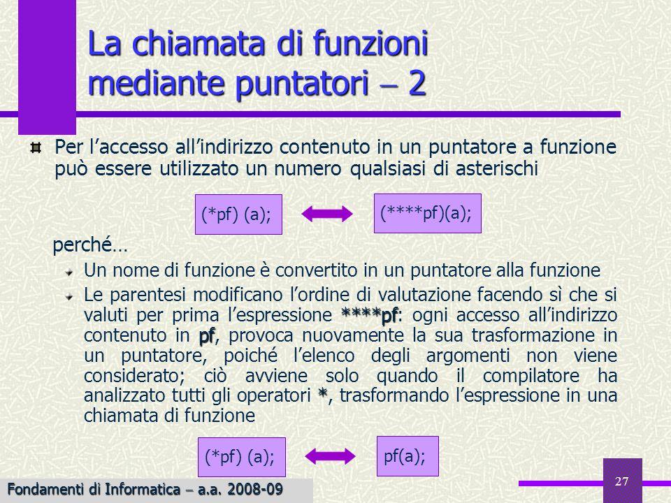 Fondamenti di Informatica I a.a. 2007-08 27 La chiamata di funzioni mediante puntatori 2 Per laccesso allindirizzo contenuto in un puntatore a funzion