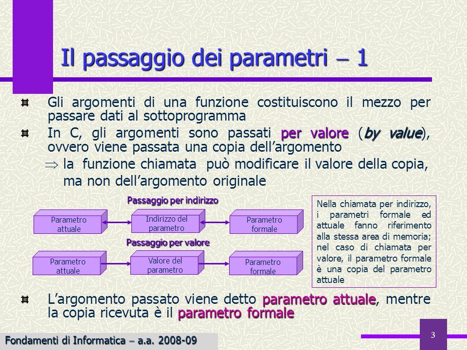 Fondamenti di Informatica I a.a. 2007-08 3 Il passaggio dei parametri 1 Gli argomenti di una funzione costituiscono il mezzo per passare dati al sotto