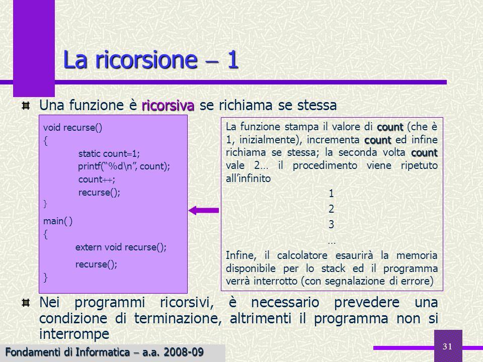 Fondamenti di Informatica I a.a. 2007-08 31 La ricorsione 1 ricorsiva Una funzione è ricorsiva se richiama se stessa Nei programmi ricorsivi, è necess