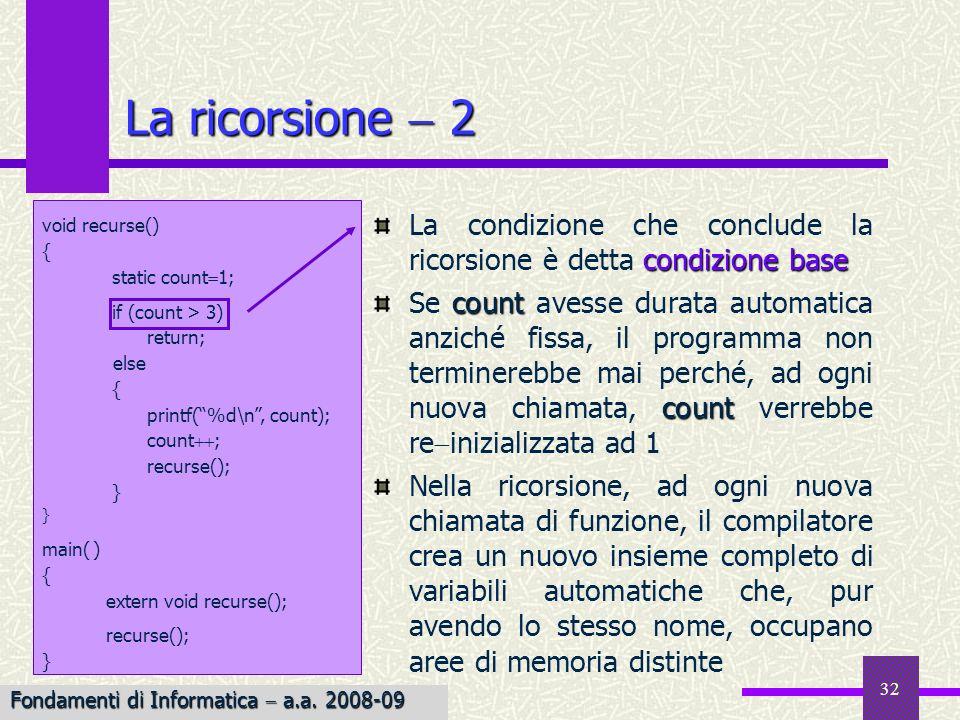 Fondamenti di Informatica I a.a. 2007-08 32 La ricorsione 2 condizione base La condizione che conclude la ricorsione è detta condizione base count cou