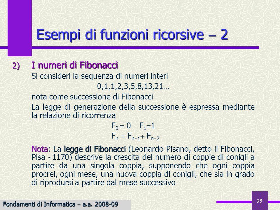 Fondamenti di Informatica I a.a. 2007-08 35 Esempi di funzioni ricorsive 2 2) I numeri di Fibonacci Si consideri la sequenza di numeri interi 0,1,1,2,