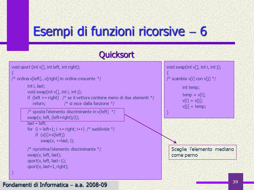 Fondamenti di Informatica I a.a. 2007-08 39 void swap(int v[], int i, int j); { /* scambia v[i] con v[j] */ int temp; temp = v[i]; v[i] = v[j]; v[j] =