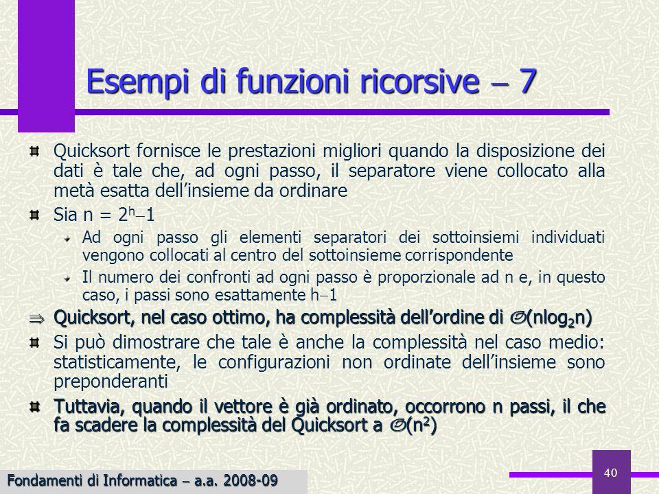 Fondamenti di Informatica I a.a. 2007-08 40 Esempi di funzioni ricorsive 7 Quicksort fornisce le prestazioni migliori quando la disposizione dei dati