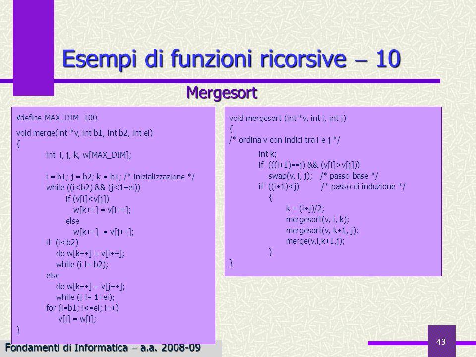 Fondamenti di Informatica I a.a. 2007-08 43 Esempi di funzioni ricorsive 10 void mergesort (int *v, int i, int j) { /* ordina v con indici tra i e j *