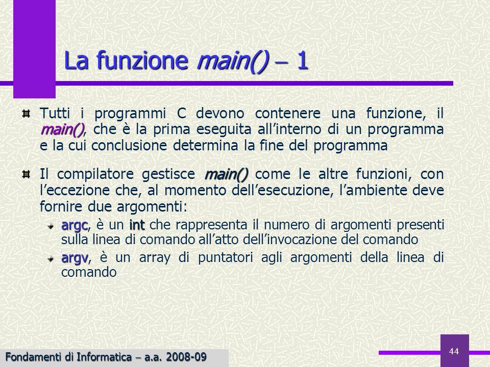 Fondamenti di Informatica I a.a. 2007-08 44 La funzione main() 1 main() Tutti i programmi C devono contenere una funzione, il main(), che è la prima e