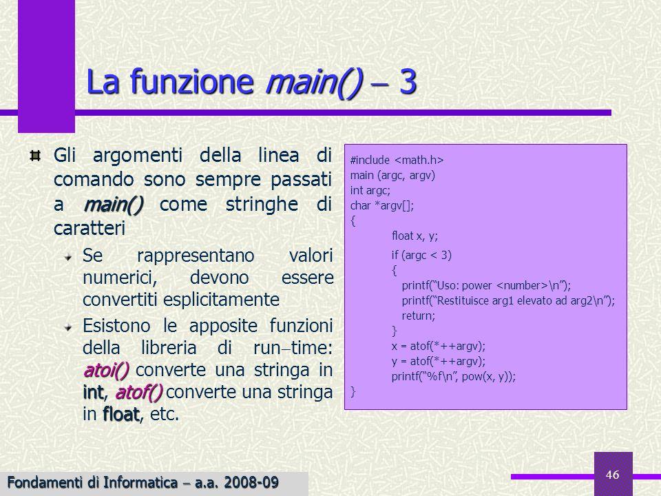 Fondamenti di Informatica I a.a. 2007-08 46 La funzione main() 3 main() Gli argomenti della linea di comando sono sempre passati a main() come stringh