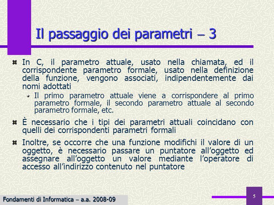 Fondamenti di Informatica I a.a. 2007-08 5 Il passaggio dei parametri 3 In C, il parametro attuale, usato nella chiamata, ed il corrispondente paramet