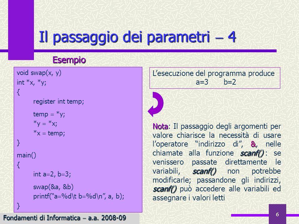 Fondamenti di Informatica I a.a. 2007-08 6 Il passaggio dei parametri 4 void swap(x, y) int *x, *y; { register int temp; temp *y; *y *x; *x temp; } ma