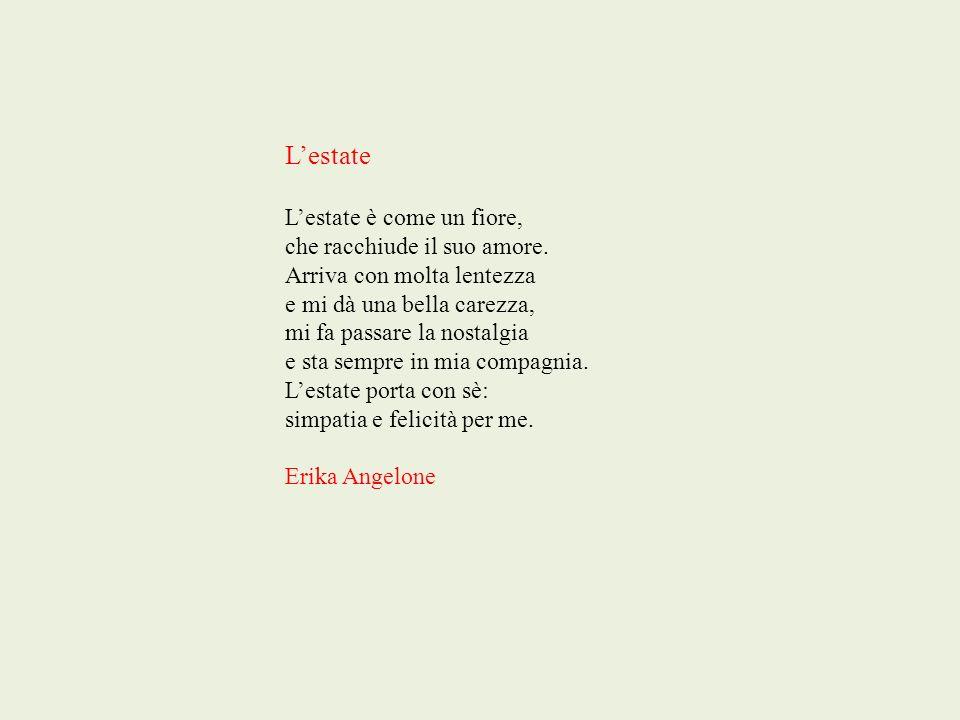 Lestate Lestate è come un fiore, che racchiude il suo amore. Arriva con molta lentezza e mi dà una bella carezza, mi fa passare la nostalgia e sta sem