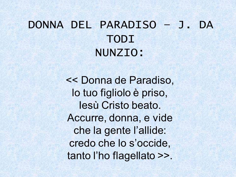 DONNA DEL PARADISO – J. DA TODI NUNZIO: << Donna de Paradiso, lo tuo figliolo è priso, Iesù Cristo beato. Accurre, donna, e vide che la gente lallide: