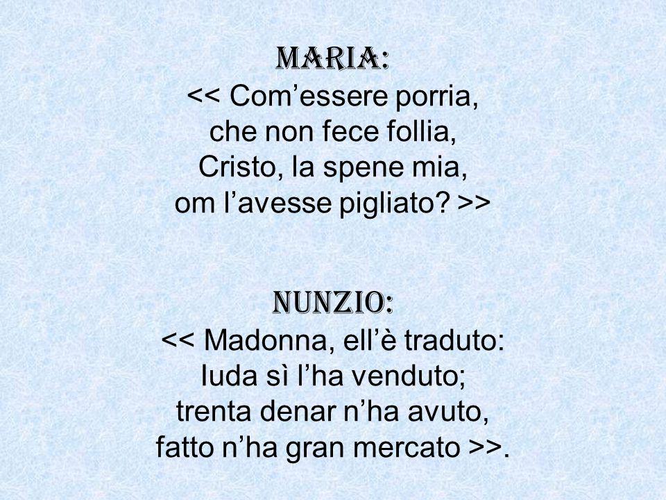 MARIA: << Comessere porria, che non fece follia, Cristo, la spene mia, om lavesse pigliato? >> NUNZIO: << Madonna, ellè traduto: Iuda sì lha venduto;