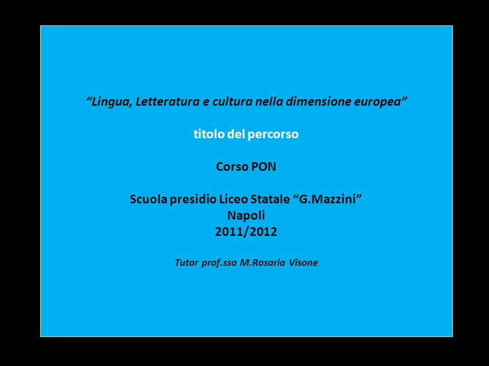 Lingua, Letteratura e cultura nella dimensione europea titolo del percorso Corso PON Scuola presidio Liceo Statale G.Mazzini Napoli 2011/2012 Tutor pr
