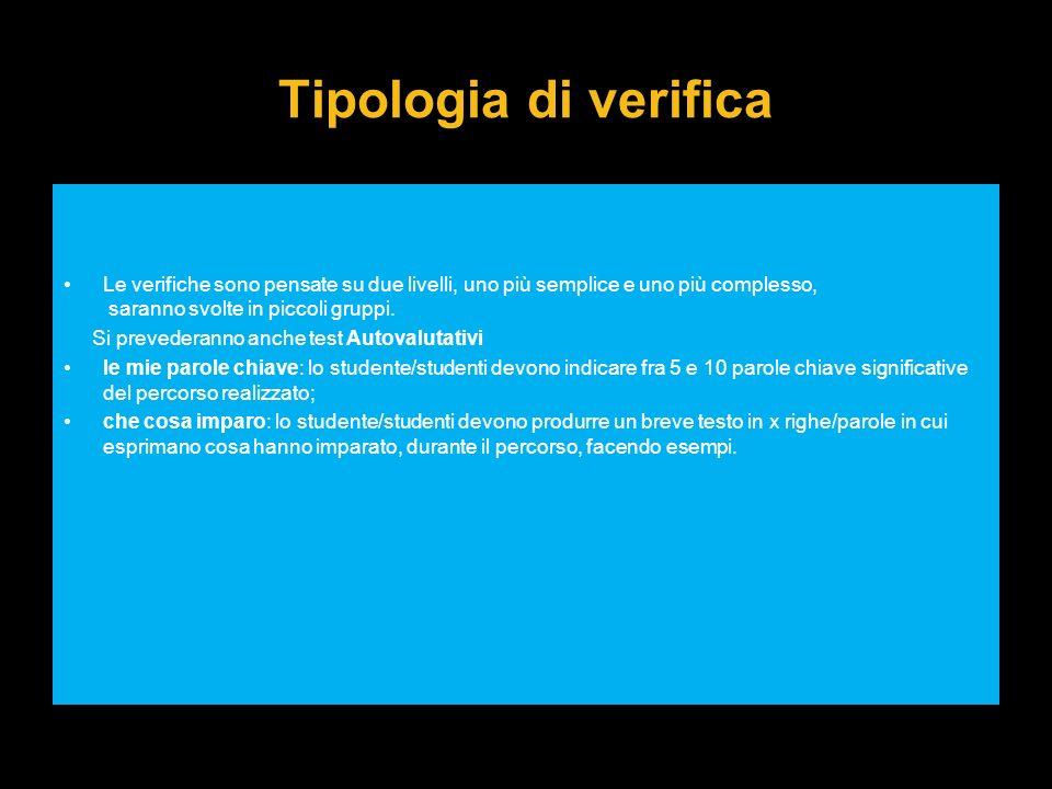 Tipologia di verifica Le verifiche sono pensate su due livelli, uno più semplice e uno più complesso, saranno svolte in piccoli gruppi. Si prevederann