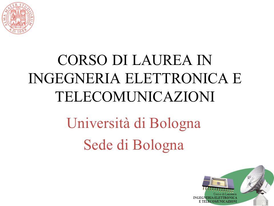 Corso di Laurea in INGEGNERIA ELETTRONICA E TELECOMUNICAZIONI CORSO DI LAUREA IN INGEGNERIA ELETTRONICA E TELECOMUNICAZIONI Università di Bologna Sede